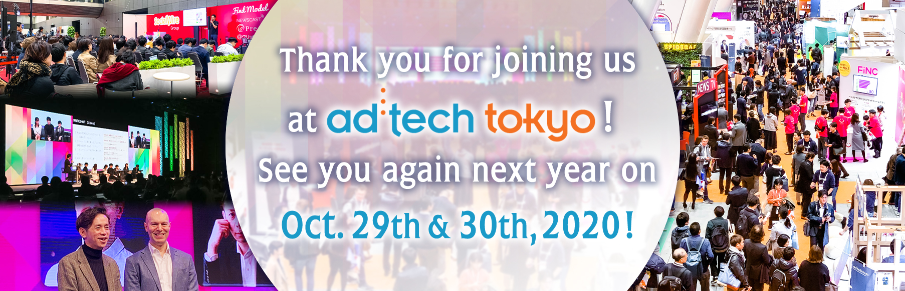 Thank you for joining us at ad:tech tokyo! See you again next year on Oct. 29th & 30th, 2020!